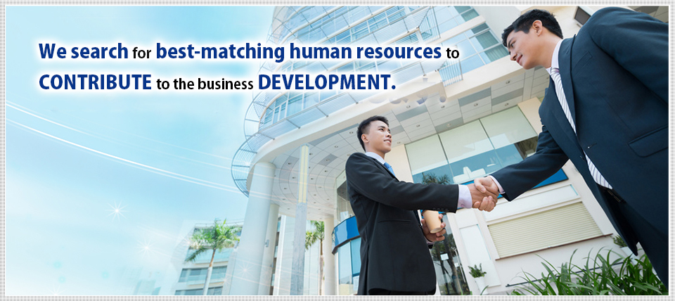 We search for best-matching human resources to CONTRIBUTE to the business DEVELOPMENT.